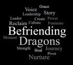 Word cloud: Befriending Dragons nurture culture journey heal voice reclaim strength pivot leader moment grace leadership story feminine leader create